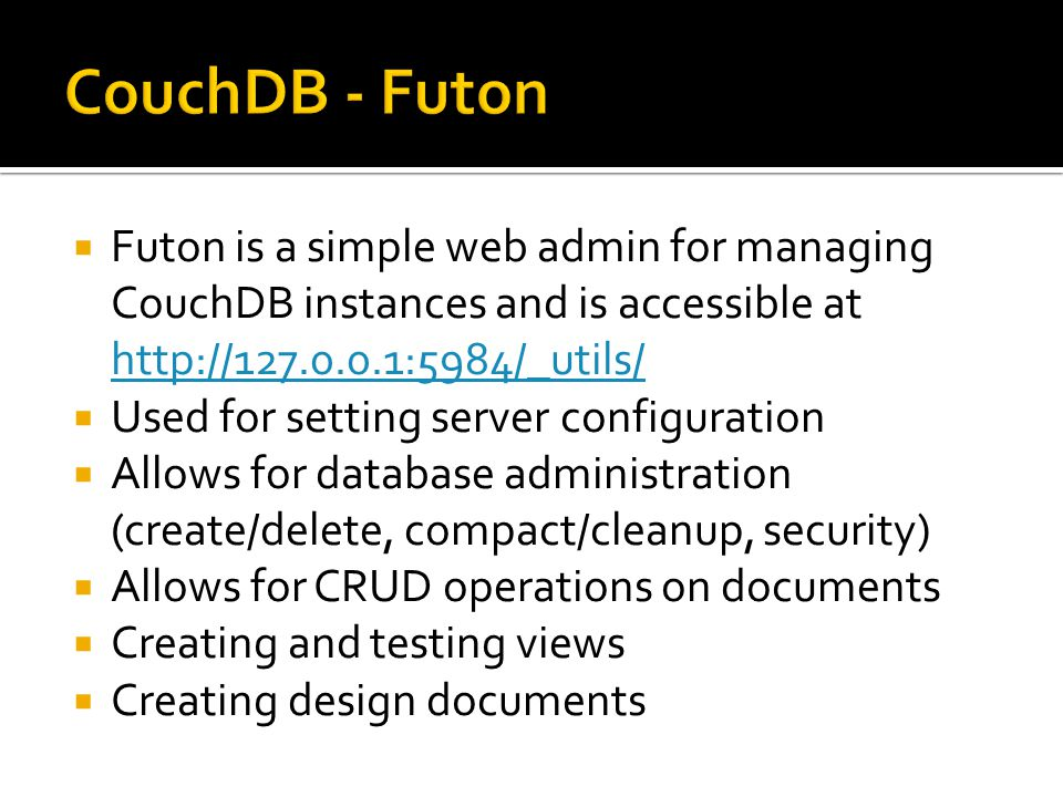  Futon is a simple web admin for managing CouchDB instances and is accessible at http://127.0.0.1:5984/_utils/ http://127.0.0.1:5984/_utils/  Used for setting server configuration  Allows for database administration (create/delete, compact/cleanup, security)  Allows for CRUD operations on documents  Creating and testing views  Creating design documents