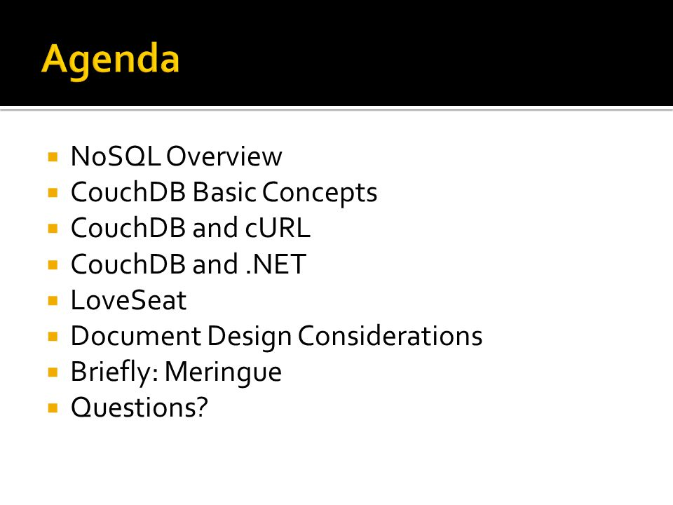  NoSQL Overview  CouchDB Basic Concepts  CouchDB and cURL  CouchDB and.NET  LoveSeat  Document Design Considerations  Briefly: Meringue  Questions
