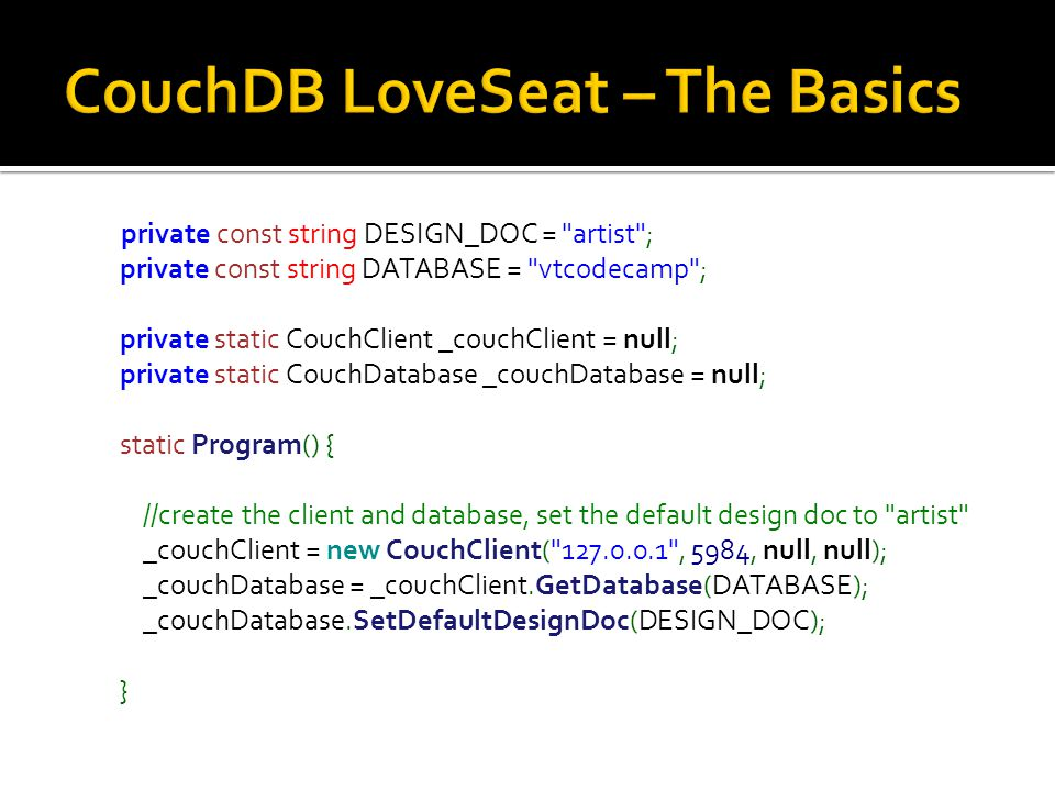 private const string DESIGN_DOC = artist ; private const string DATABASE = vtcodecamp ; private static CouchClient _couchClient = null; private static CouchDatabase _couchDatabase = null; static Program() { //create the client and database, set the default design doc to artist _couchClient = new CouchClient( 127.0.0.1 , 5984, null, null); _couchDatabase = _couchClient.GetDatabase(DATABASE); _couchDatabase.SetDefaultDesignDoc(DESIGN_DOC); }