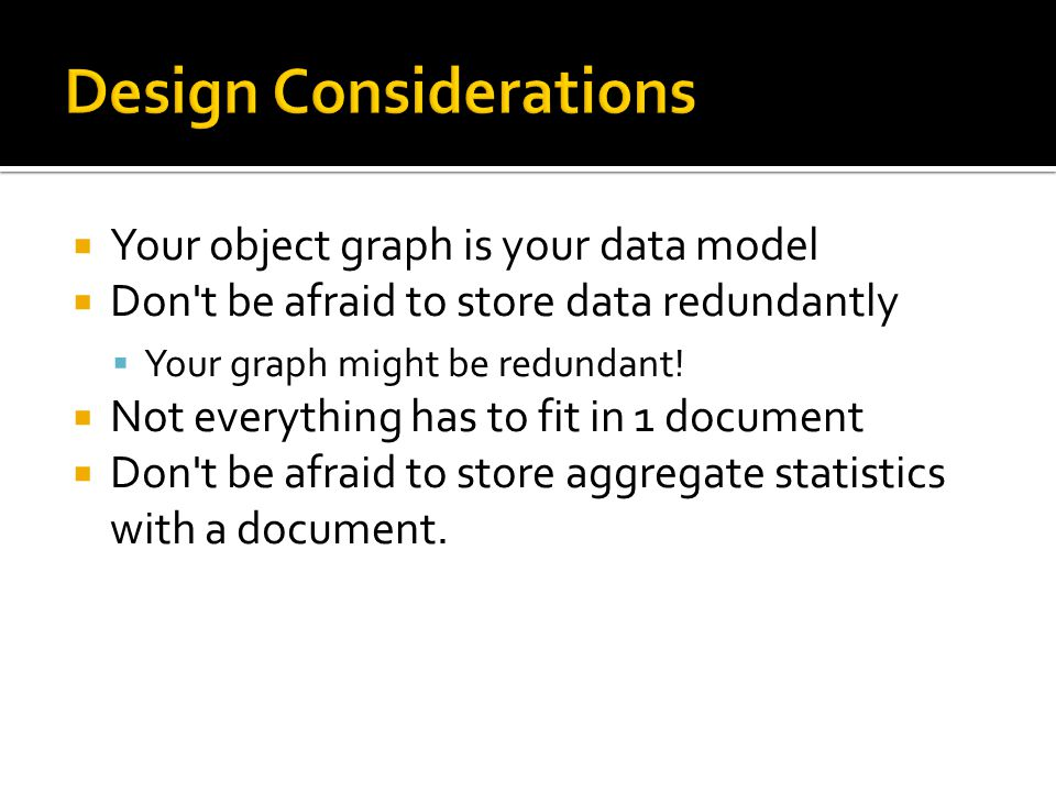  Your object graph is your data model  Don t be afraid to store data redundantly  Your graph might be redundant.