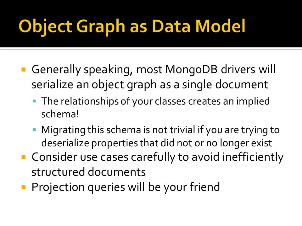  Generally speaking, most MongoDB drivers will serialize an object graph as a single document  The relationships of your classes creates an implied schema.