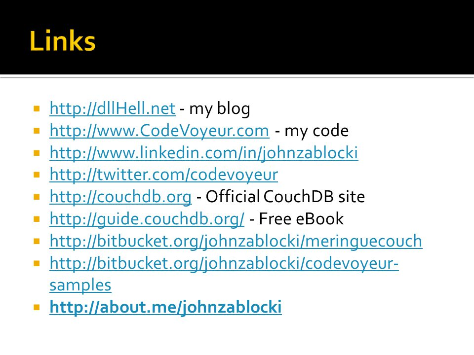  http://dllHell.net - my blog http://dllHell.net  http://www.CodeVoyeur.com - my code http://www.CodeVoyeur.com  http://www.linkedin.com/in/johnzablocki http://www.linkedin.com/in/johnzablocki  http://twitter.com/codevoyeur http://twitter.com/codevoyeur  http://couchdb.org - Official CouchDB site http://couchdb.org  http://guide.couchdb.org/ - Free eBook http://guide.couchdb.org/  http://bitbucket.org/johnzablocki/meringuecouch http://bitbucket.org/johnzablocki/meringuecouch  http://bitbucket.org/johnzablocki/codevoyeur- samples http://bitbucket.org/johnzablocki/codevoyeur- samples  http://about.me/johnzablocki http://about.me/johnzablocki