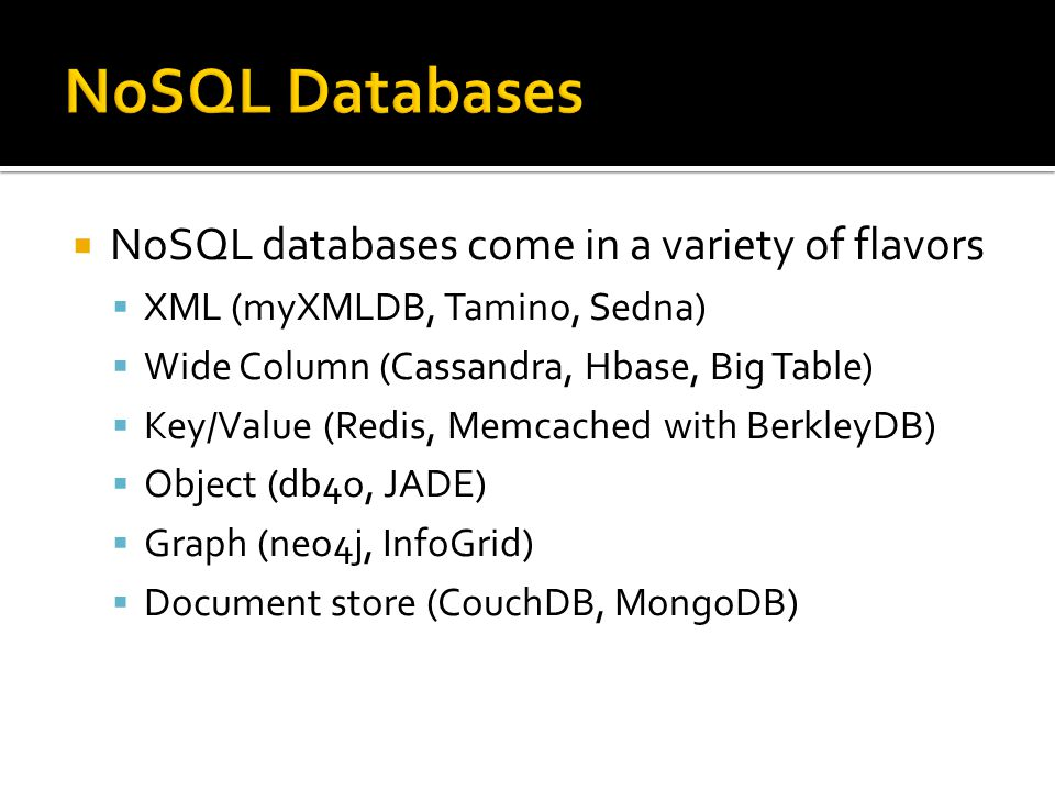  NoSQL databases come in a variety of flavors  XML (myXMLDB, Tamino, Sedna)  Wide Column (Cassandra, Hbase, Big Table)  Key/Value (Redis, Memcached with BerkleyDB)  Object (db4o, JADE)  Graph (neo4j, InfoGrid)  Document store (CouchDB, MongoDB)