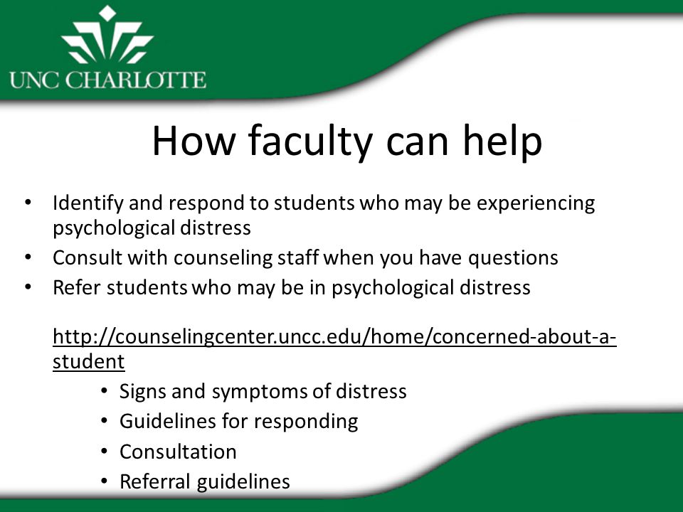 How faculty can help Identify and respond to students who may be experiencing psychological distress Consult with counseling staff when you have questions Refer students who may be in psychological distress http://counselingcenter.uncc.edu/home/concerned-about-a- student Signs and symptoms of distress Guidelines for responding Consultation Referral guidelines