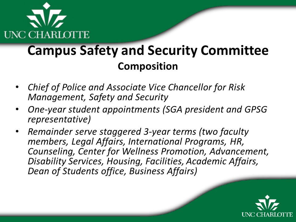 Campus Safety and Security Committee Composition Chief of Police and Associate Vice Chancellor for Risk Management, Safety and Security One-year student appointments (SGA president and GPSG representative) Remainder serve staggered 3-year terms (two faculty members, Legal Affairs, International Programs, HR, Counseling, Center for Wellness Promotion, Advancement, Disability Services, Housing, Facilities, Academic Affairs, Dean of Students office, Business Affairs)