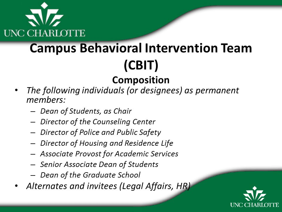 Campus Behavioral Intervention Team (CBIT) Composition The following individuals (or designees) as permanent members: – Dean of Students, as Chair – Director of the Counseling Center – Director of Police and Public Safety – Director of Housing and Residence Life – Associate Provost for Academic Services – Senior Associate Dean of Students – Dean of the Graduate School Alternates and invitees (Legal Affairs, HR)