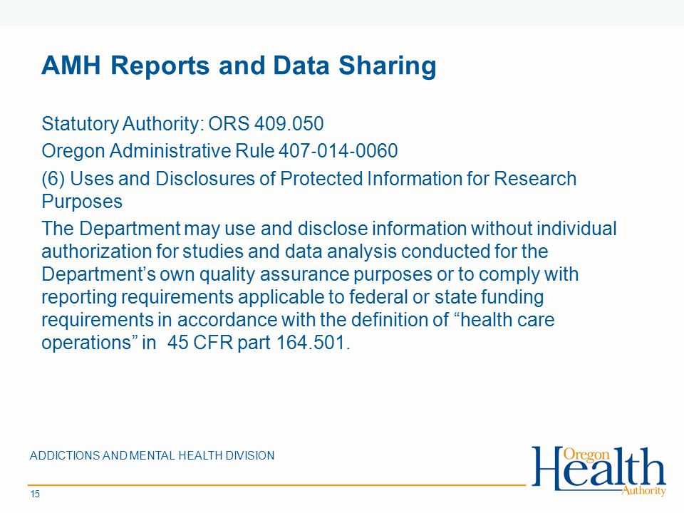 AMH Reports and Data Sharing ADDICTIONS AND MENTAL HEALTH DIVISION 15 Statutory Authority: ORS 409.050 Oregon Administrative Rule 407 ‐ 014 ‐ 0060 (6)