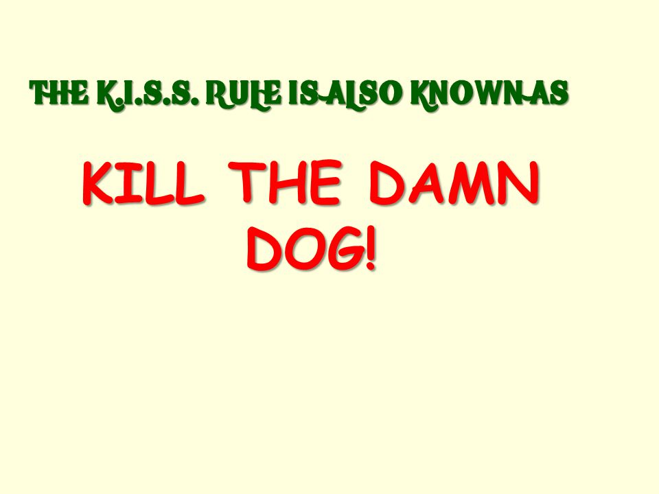 GENERAL WRITING RULE: K.I.S.S. KEEP IN SIMPLE, STUPID.
