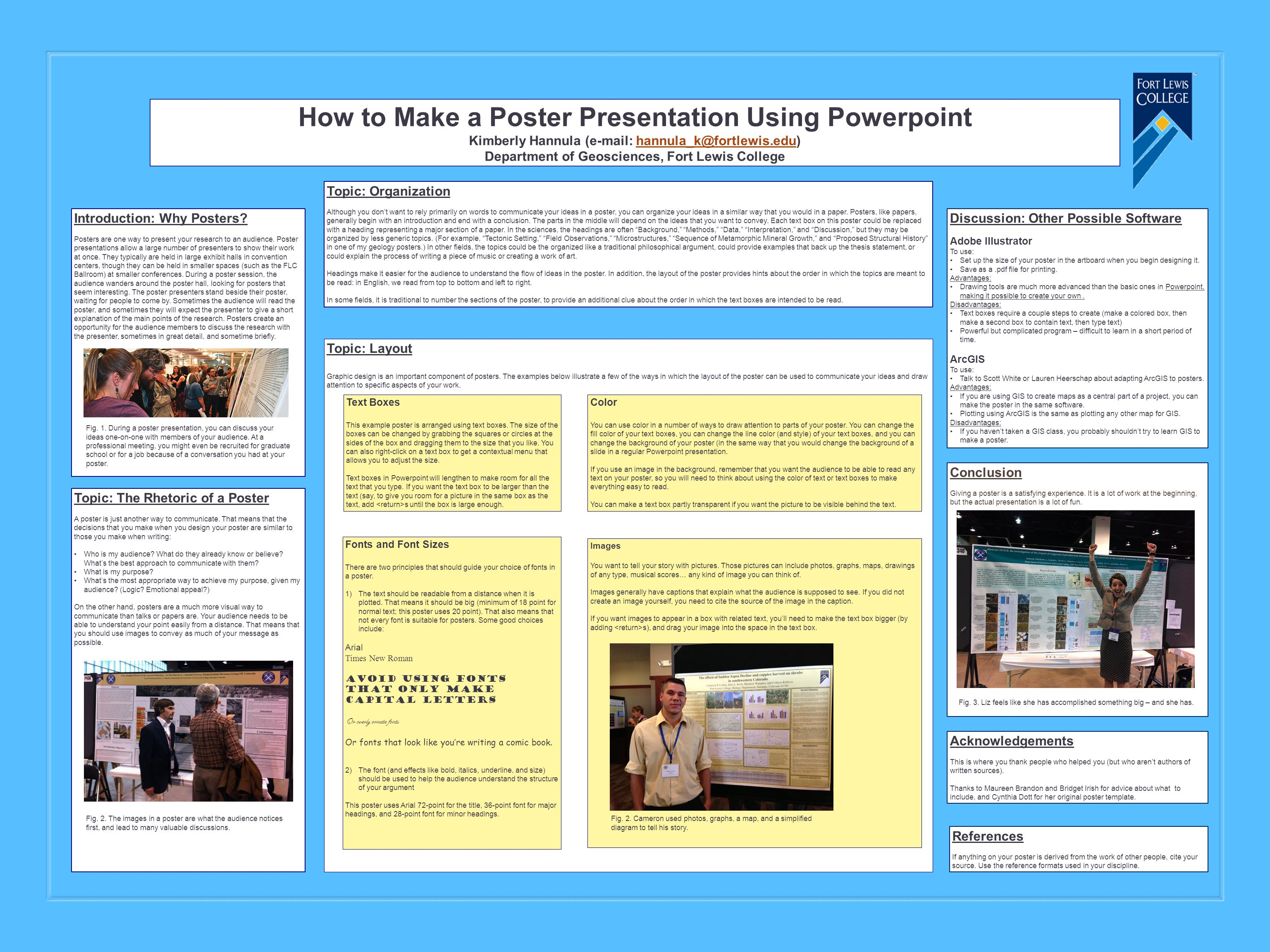 How to Make a Poster Presentation Using Powerpoint Kimberly Hannula (e-mail: hannula_k@fortlewis.edu)hannula_k@fortlewis.edu Department of Geosciences, Fort Lewis College Introduction: Why Posters.