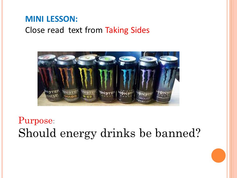 Purpose : Should energy drinks be banned MINI LESSON: Close read text from Taking Sides