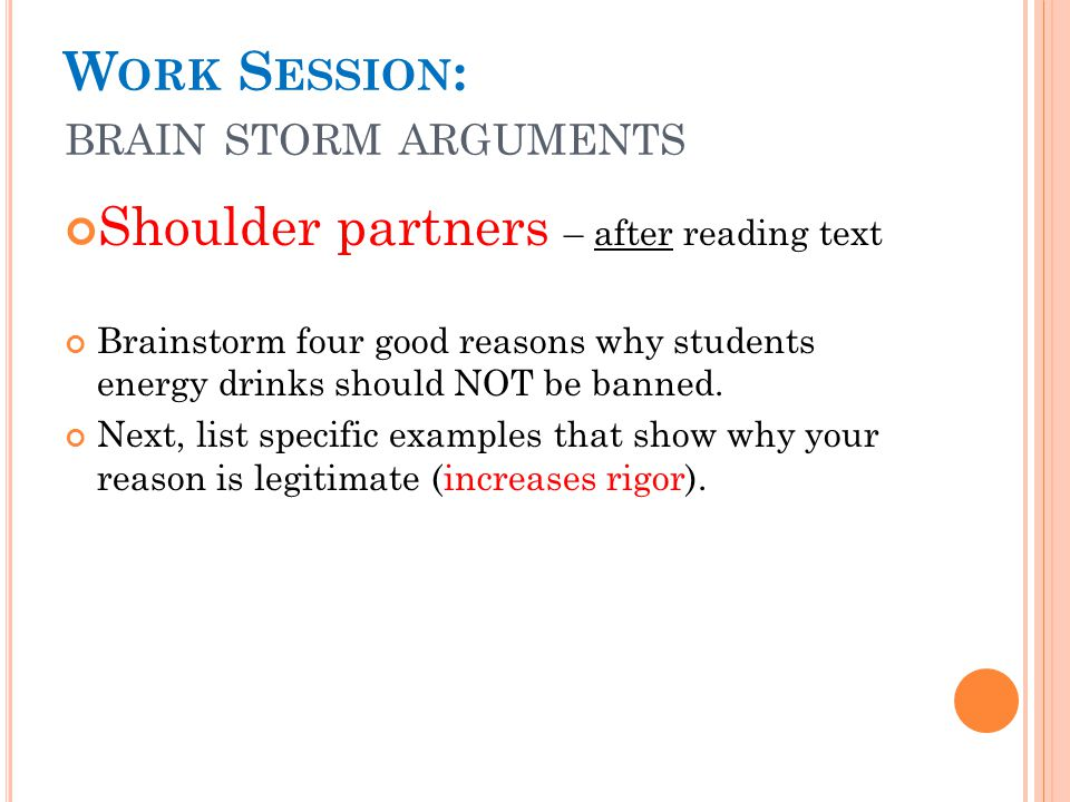 W ORK S ESSION : BRAIN STORM ARGUMENTS Shoulder partners – after reading text Brainstorm four good reasons why students energy drinks should NOT be banned.
