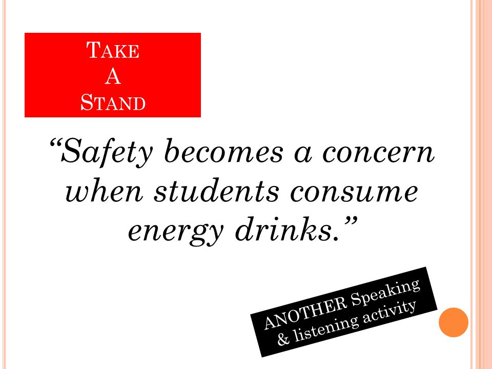 Safety becomes a concern when students consume energy drinks. T AKE A S TAND ANOTHER Speaking & listening activity