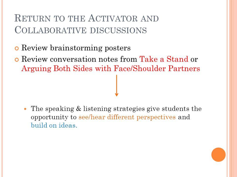 R ETURN TO THE A CTIVATOR AND C OLLABORATIVE DISCUSSIONS Review brainstorming posters Review conversation notes from Take a Stand or Arguing Both Sides with Face/Shoulder Partners The speaking & listening strategies give students the opportunity to see/hear different perspectives and build on ideas.