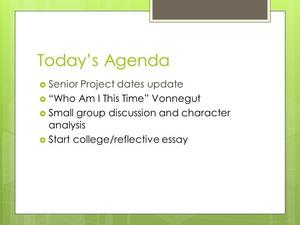 "Today's Agenda  Senior Project dates update  ""Who Am I This Time"" Vonnegut  Small group discussion and character analysis  Start college/reflectiv"