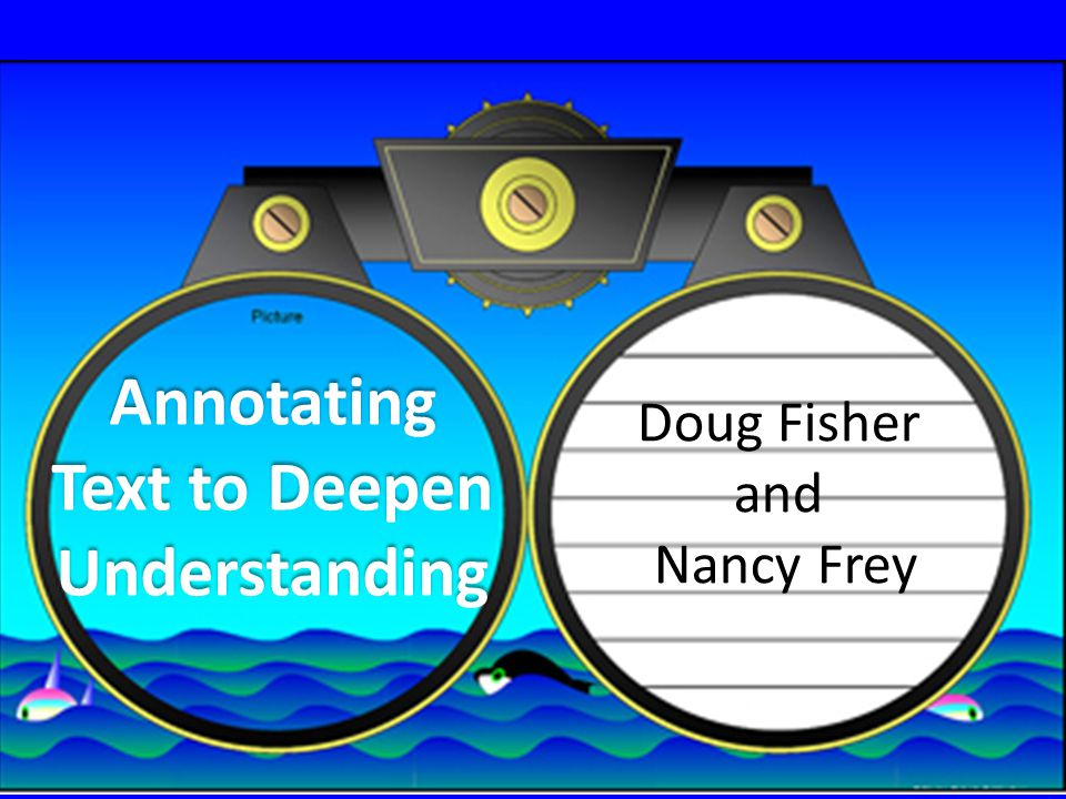Annotating Text to Deepen Understanding Doug Fisher and Nancy Frey