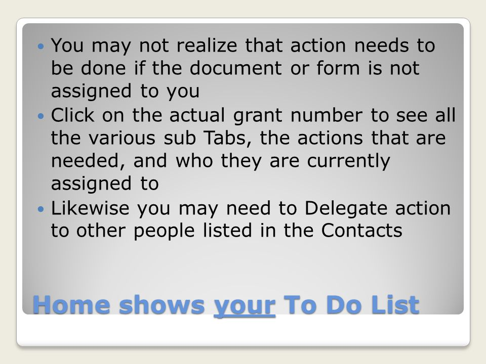 Managing the SO Cue Cue needs to be Actionable items Need to monitor it at least weekly Add Contacts of additional Grants Contract/Office of Sponsored Programs Official: at least 2 - for Programmatic and Financial reports management Delegate web forms to be completed and then item is sent back for final approval Follow progress in the View/Hide Notes