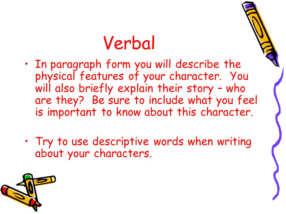 Verbal In paragraph form you will describe the physical features of your character. You will also briefly explain their story – who are they? Be sure