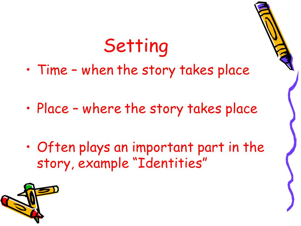 """Setting Time – when the story takes place Place – where the story takes place Often plays an important part in the story, example """"Identities"""""""