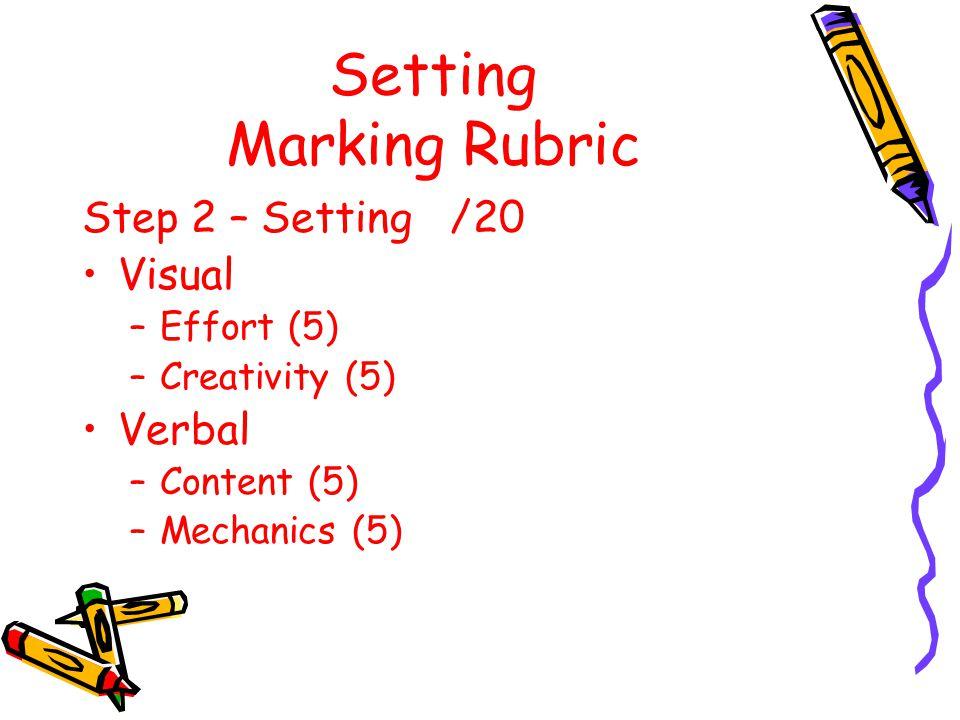 Setting Marking Rubric Step 2 – Setting /20 Visual –Effort (5) –Creativity (5) Verbal –Content (5) –Mechanics (5)