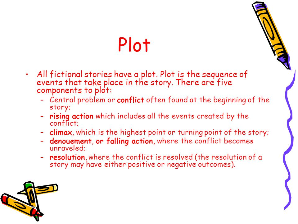 Plot All fictional stories have a plot. Plot is the sequence of events that take place in the story. There are five components to plot: –Central probl