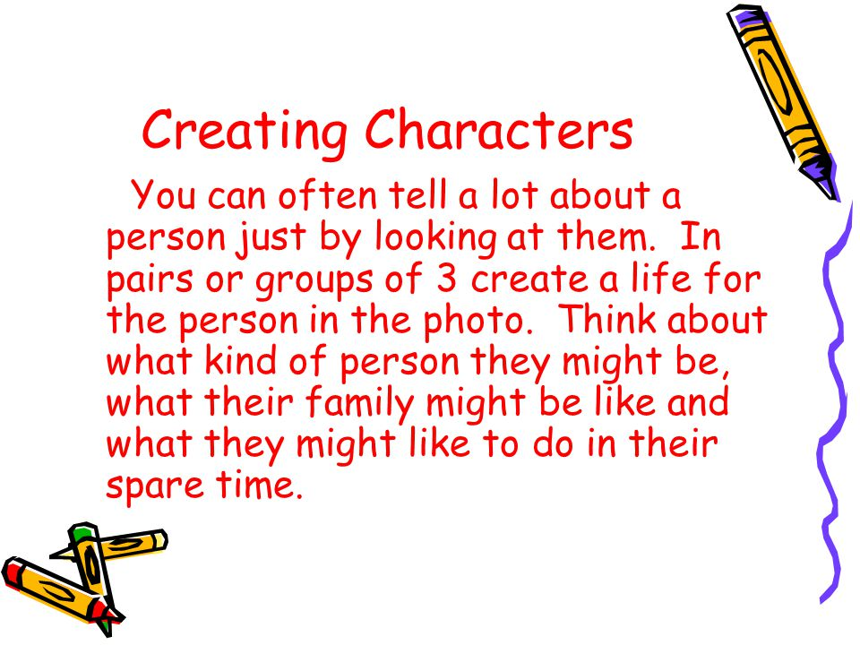 Creating Characters You can often tell a lot about a person just by looking at them. In pairs or groups of 3 create a life for the person in the photo