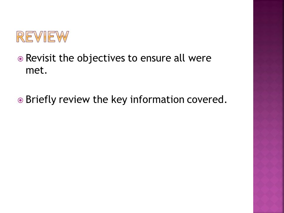  Revisit the objectives to ensure all were met.  Briefly review the key information covered.