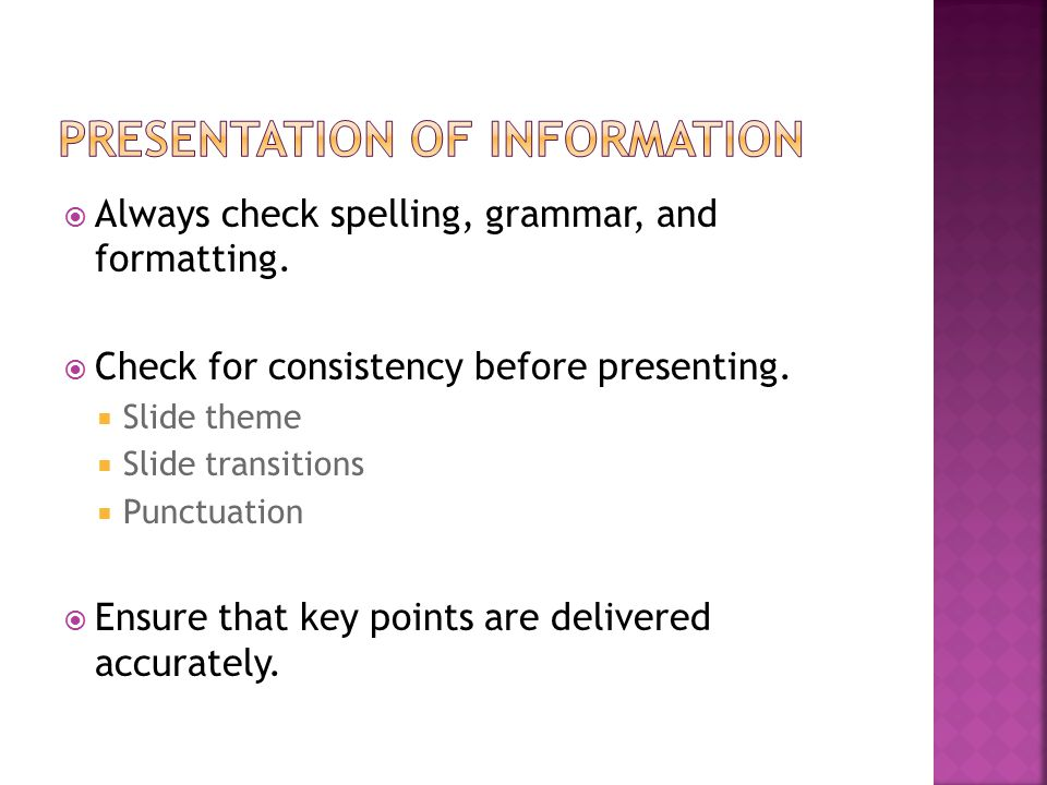  Always check spelling, grammar, and formatting.  Check for consistency before presenting.