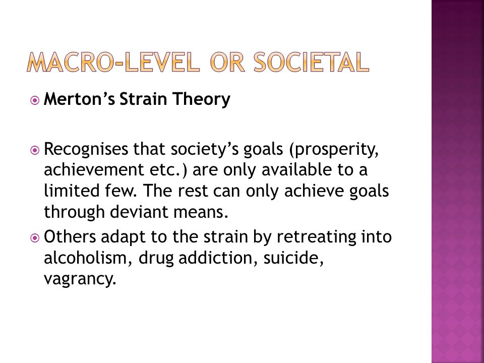  Merton's Strain Theory  Recognises that society's goals (prosperity, achievement etc.) are only available to a limited few. The rest can only achie