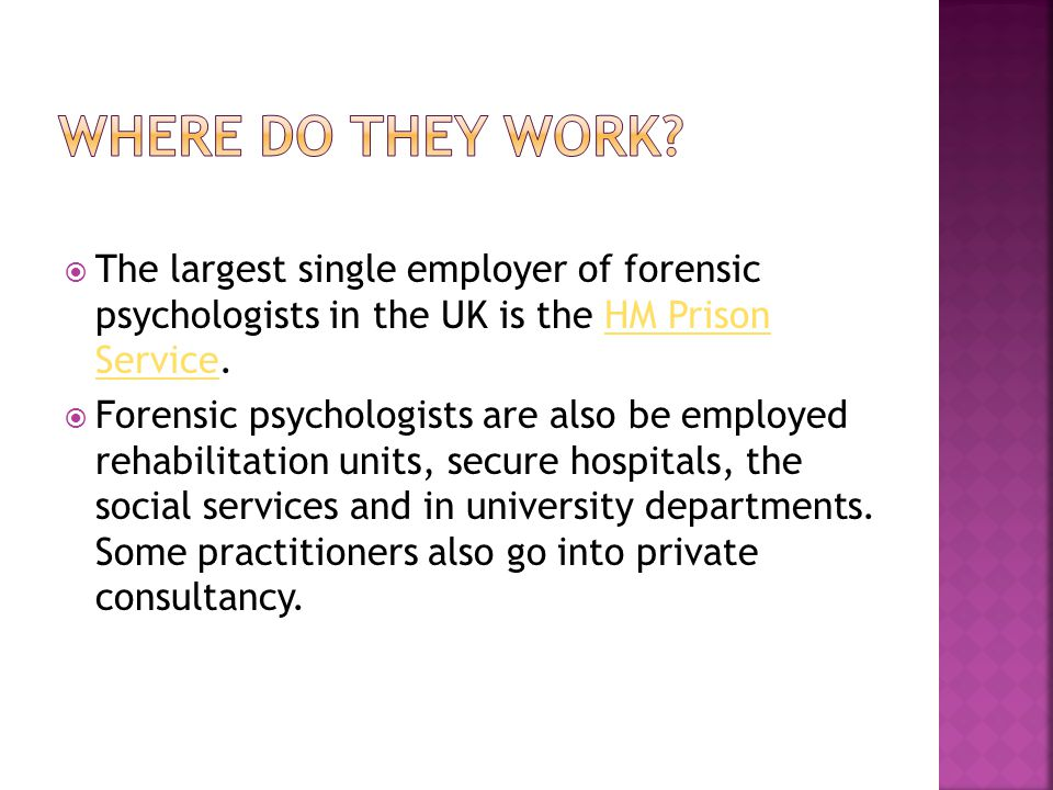  The largest single employer of forensic psychologists in the UK is the HM Prison Service.HM Prison Service  Forensic psychologists are also be employed rehabilitation units, secure hospitals, the social services and in university departments.