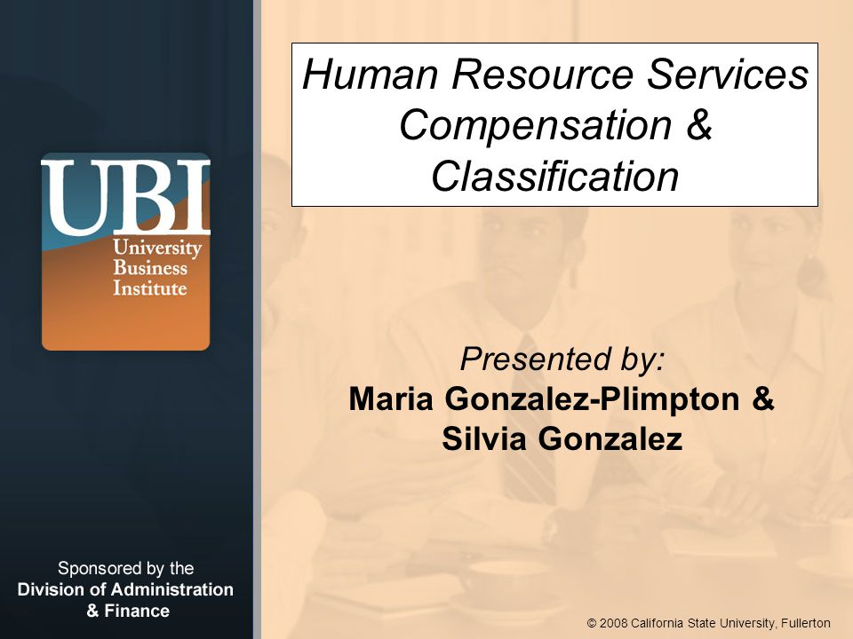 © 2008 California State University, Fullerton Human Resource Services Compensation & Classification Presented by: Maria Gonzalez-Plimpton & Silvia Gonzalez