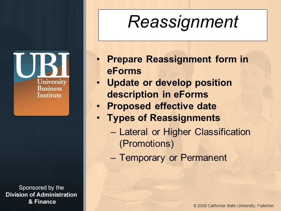 © 2008 California State University, Fullerton Reassignment Prepare Reassignment form in eForms Update or develop position description in eForms Proposed effective date Types of Reassignments –Lateral or Higher Classification (Promotions) –Temporary or Permanent