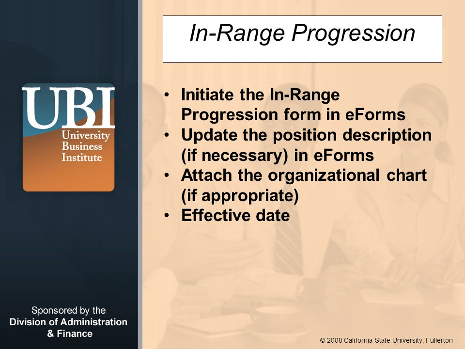 © 2008 California State University, Fullerton In-Range Progression Initiate the In-Range Progression form in eForms Update the position description (if necessary) in eForms Attach the organizational chart (if appropriate) Effective date