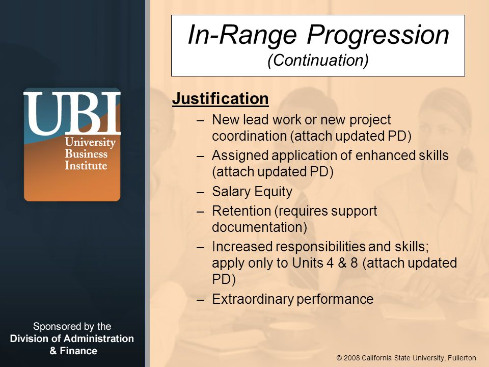© 2008 California State University, Fullerton In-Range Progression (Continuation) Justification –New lead work or new project coordination (attach updated PD) –Assigned application of enhanced skills (attach updated PD) –Salary Equity –Retention (requires support documentation) –Increased responsibilities and skills; apply only to Units 4 & 8 (attach updated PD) –Extraordinary performance