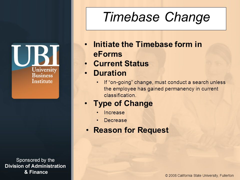 © 2008 California State University, Fullerton Timebase Change Initiate the Timebase form in eForms Current Status Duration If on-going change, must conduct a search unless the employee has gained permanency in current classification.