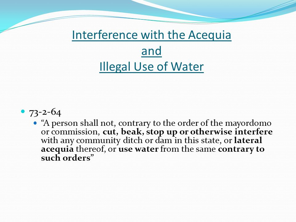 Interference with the Acequia and Illegal Use of Water 73-2-64 A person shall not, contrary to the order of the mayordomo or commission, cut, beak, stop up or otherwise interfere with any community ditch or dam in this state, or lateral acequia thereof, or use water from the same contrary to such orders