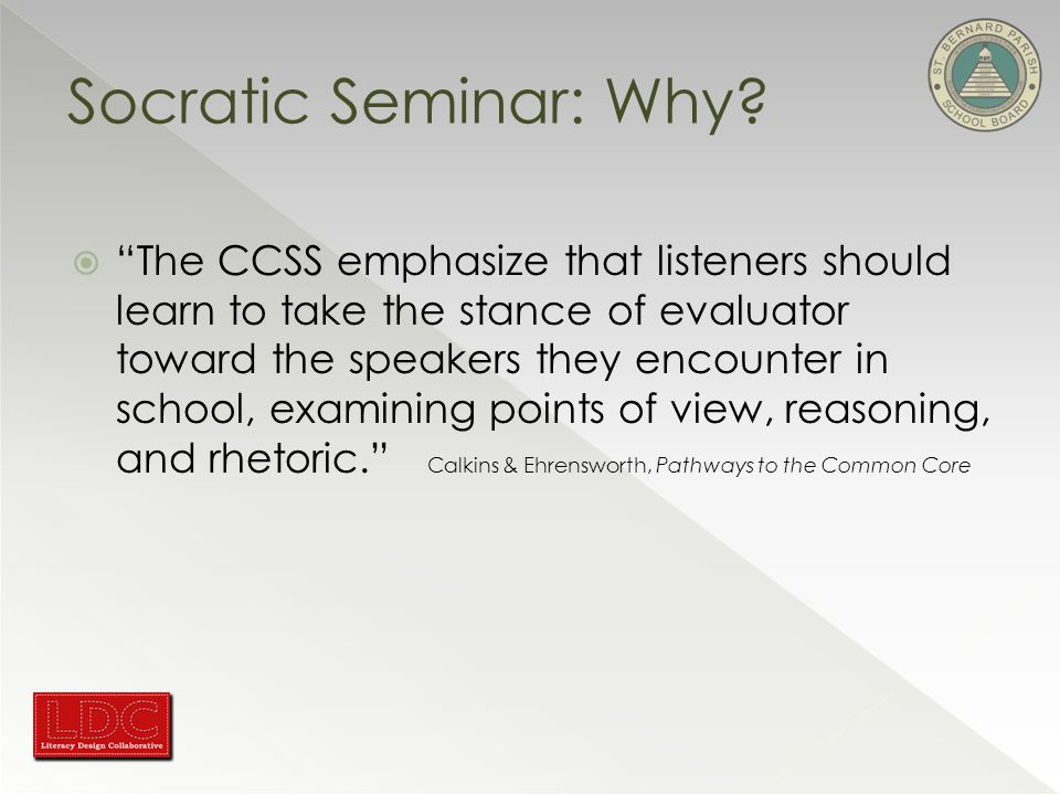  The CCSS emphasize that listeners should learn to take the stance of evaluator toward the speakers they encounter in school, examining points of view, reasoning, and rhetoric. Calkins & Ehrensworth, Pathways to the Common Core Socratic Seminar: Why