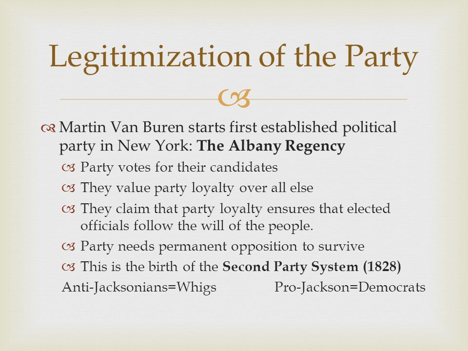   Martin Van Buren starts first established political party in New York: The Albany Regency  Party votes for their candidates  They value party loyalty over all else  They claim that party loyalty ensures that elected officials follow the will of the people.