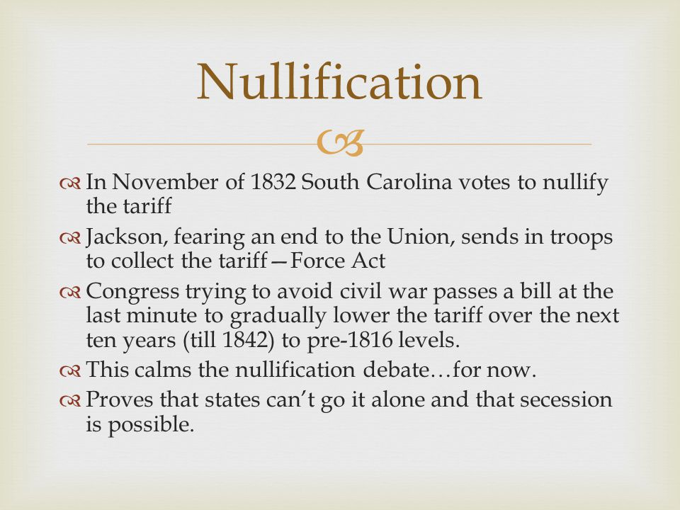   In November of 1832 South Carolina votes to nullify the tariff  Jackson, fearing an end to the Union, sends in troops to collect the tariff—Force Act  Congress trying to avoid civil war passes a bill at the last minute to gradually lower the tariff over the next ten years (till 1842) to pre-1816 levels.