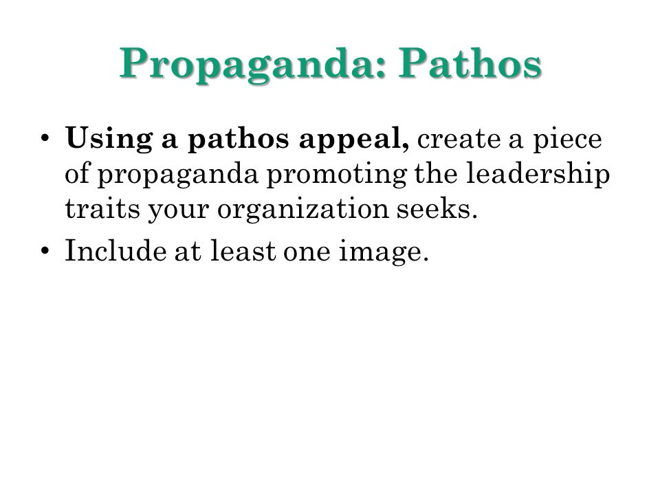 Propaganda: Pathos Using a pathos appeal, create a piece of propaganda promoting the leadership traits your organization seeks. Include at least one i