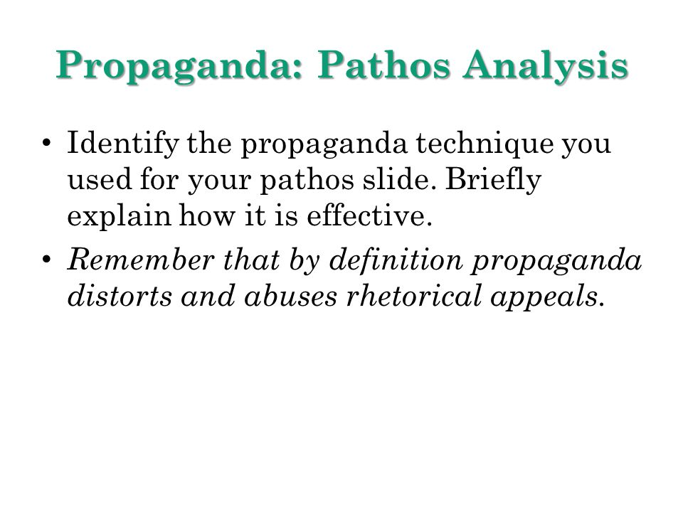 Propaganda: Pathos Analysis Identify the propaganda technique you used for your pathos slide. Briefly explain how it is effective. Remember that by de