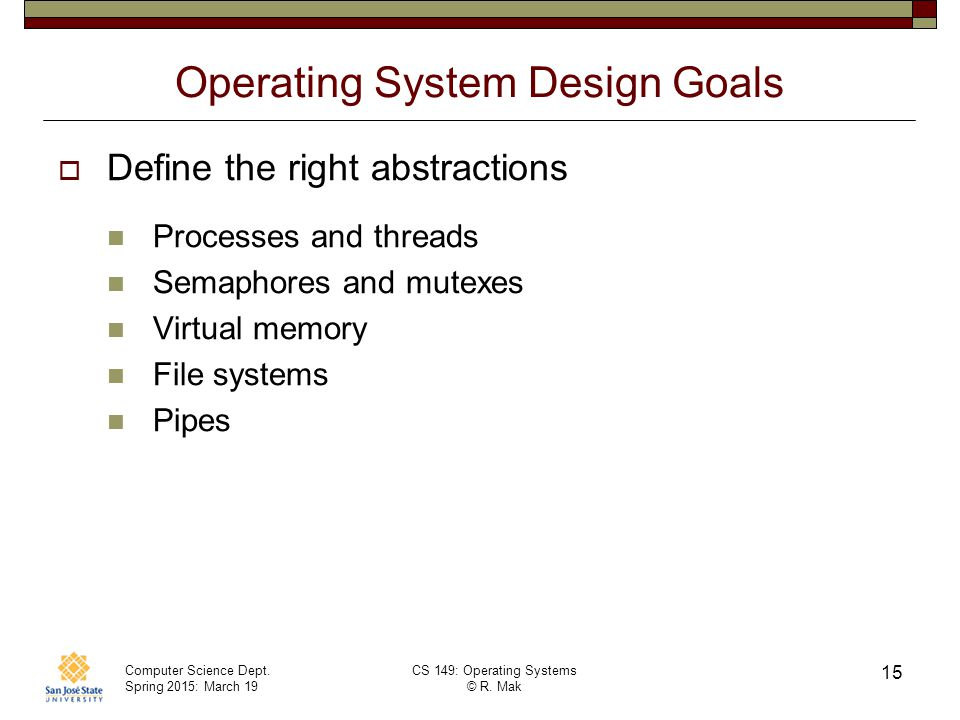 Computer Science Dept. Spring 2015: March 19 CS 149: Operating Systems © R. Mak 15 Operating System Design Goals  Define the right abstractions Proce