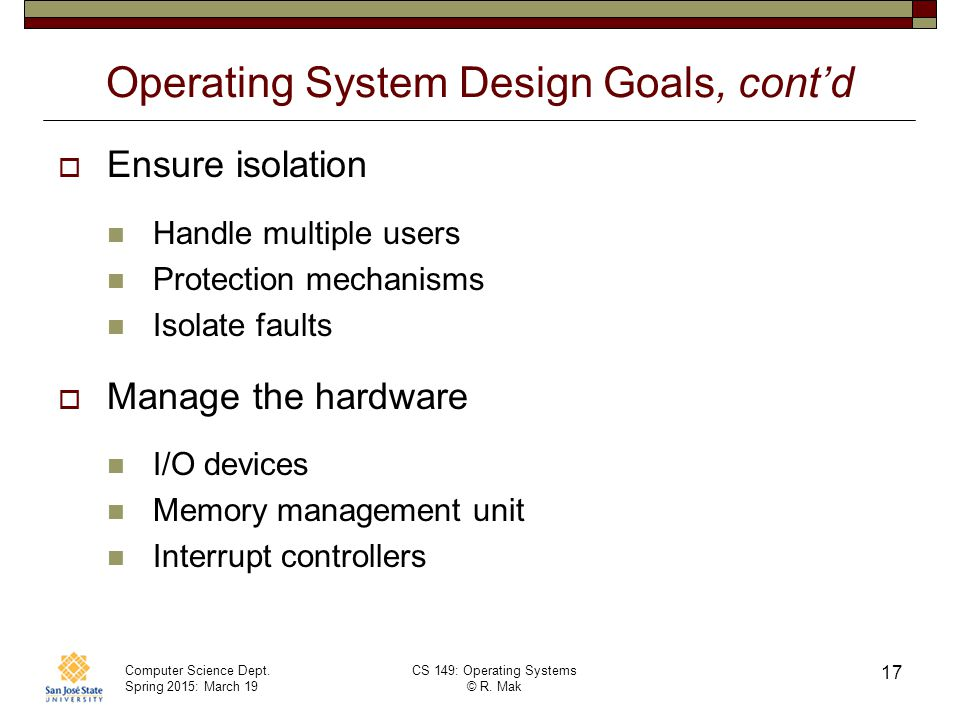 Computer Science Dept. Spring 2015: March 19 CS 149: Operating Systems © R. Mak 17 Operating System Design Goals, cont'd  Ensure isolation Handle mul