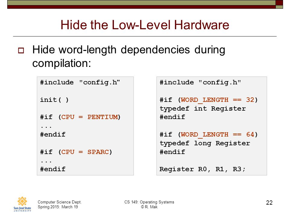 Computer Science Dept. Spring 2015: March 19 CS 149: Operating Systems © R. Mak 22 Hide the Low-Level Hardware  Hide word-length dependencies during