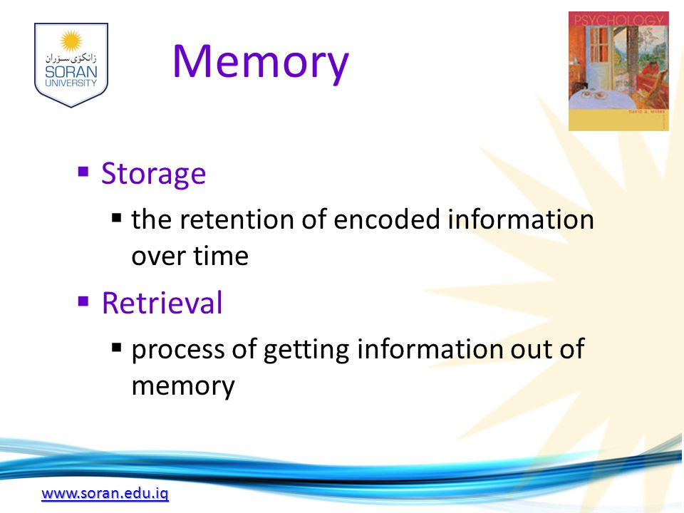www.soran.edu.iq Memory  Storage  the retention of encoded information over time  Retrieval  process of getting information out of memory