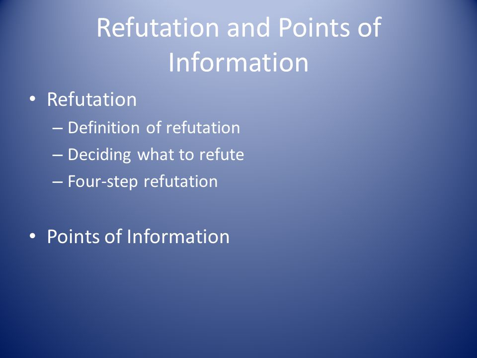 Refutation and Points of Information Refutation – Definition of refutation – Deciding what to refute – Four-step refutation Points of Information