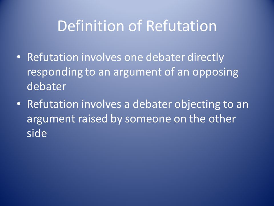Definition of Refutation Refutation involves one debater directly responding to an argument of an opposing debater Refutation involves a debater objecting to an argument raised by someone on the other side