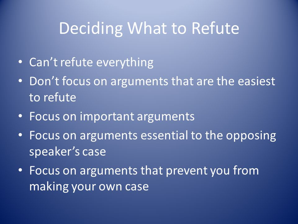 Deciding What to Refute Can't refute everything Don't focus on arguments that are the easiest to refute Focus on important arguments Focus on arguments essential to the opposing speaker's case Focus on arguments that prevent you from making your own case