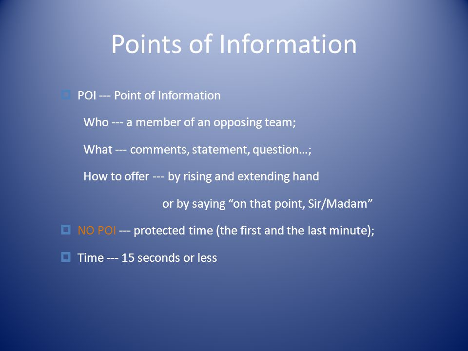 Points of Information  POI --- Point of Information Who --- a member of an opposing team; What --- comments, statement, question…; How to offer --- by rising and extending hand or by saying on that point, Sir/Madam  NO POI --- protected time (the first and the last minute);  Time --- 15 seconds or less