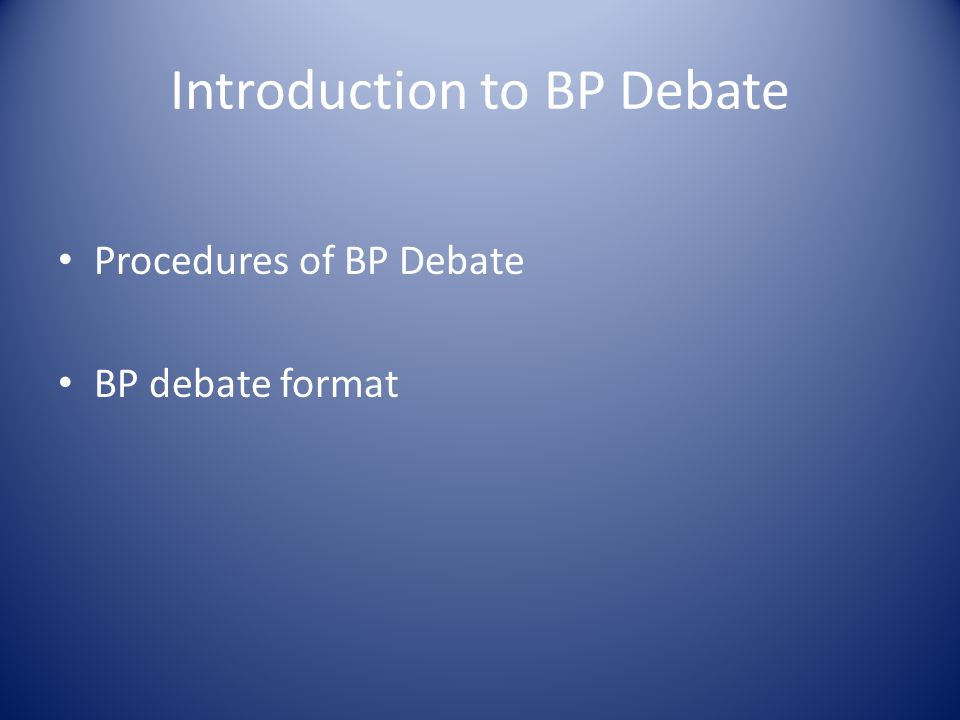 Introduction to BP Debate Procedures of BP Debate BP debate format