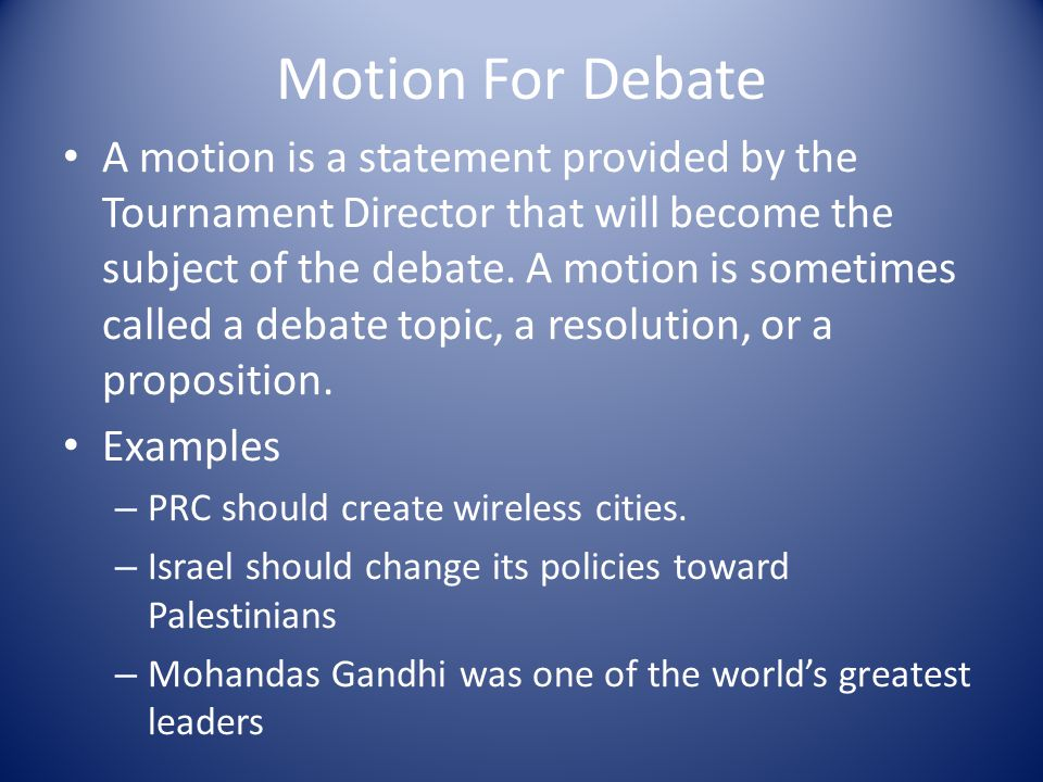 Motion For Debate A motion is a statement provided by the Tournament Director that will become the subject of the debate.